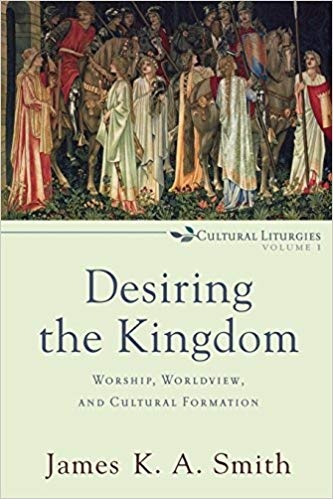Desiring the Kingdom- Worship, Worldview, and Cultural Formation