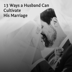 13 Ways a Husband Can Cultivate His Marriage